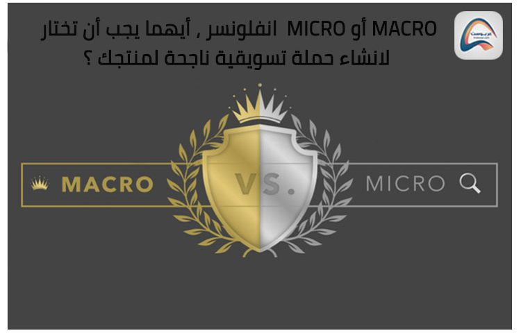 Macro أو Micro انفلونسر ، أيهما يجب أن تختار لانشاء حملة تسويقية ناجحة لمنتجك ؟
