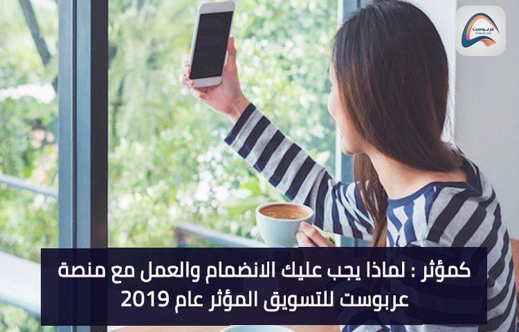 ما ضروروة انضمامك كمؤثر وعملك ومع منصة عربوست للتسويق المؤثر عام 2019
